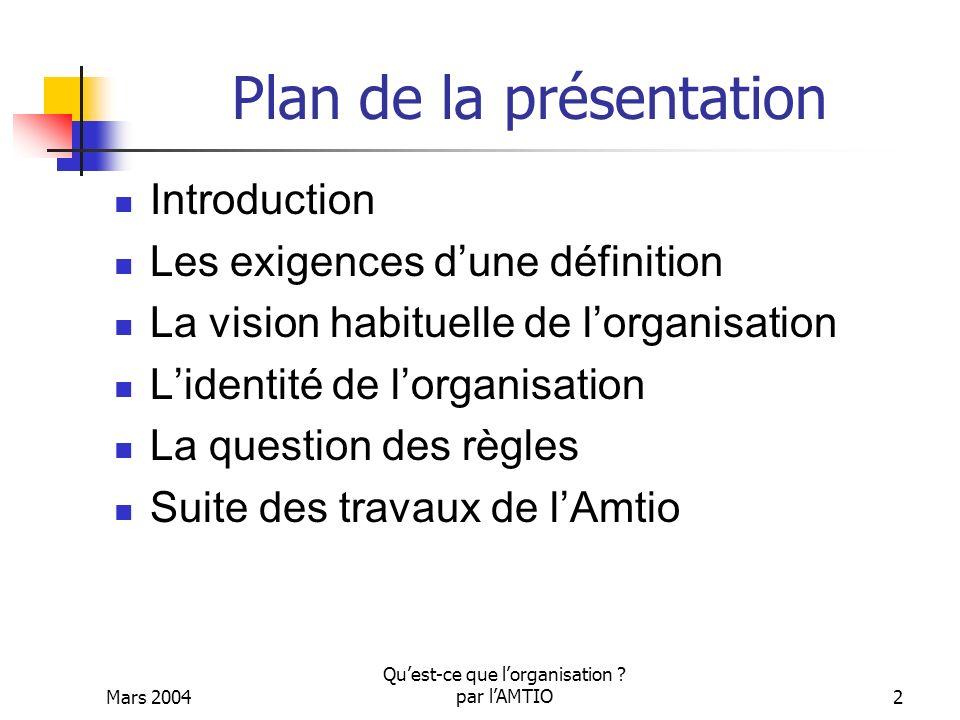 Mars 2004 Quest-ce que lorganisation ? par lAMTIO2 Plan de la présentation Introduction Les exigences dune définition La vision habituelle de lorganis