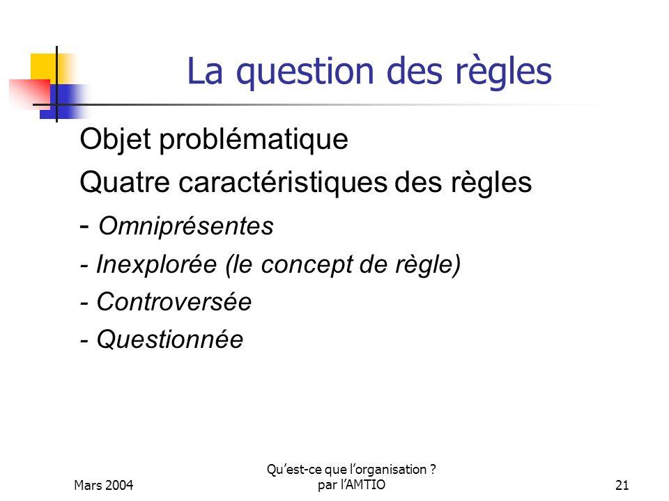 Mars 2004 Quest-ce que lorganisation ? par lAMTIO21 La question des règles Objet problématique Quatre caractéristiques des règles - Omniprésentes - In