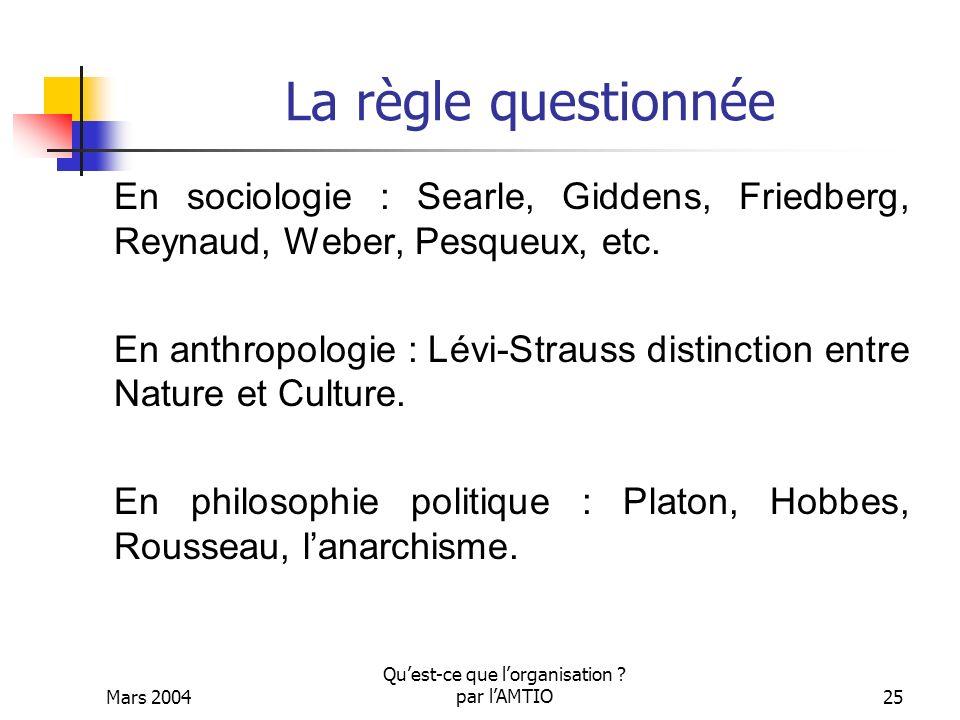Mars 2004 Quest-ce que lorganisation ? par lAMTIO25 La règle questionnée En sociologie : Searle, Giddens, Friedberg, Reynaud, Weber, Pesqueux, etc. En