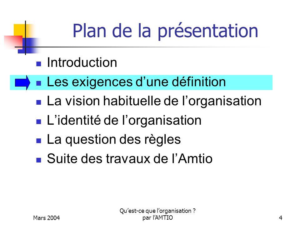 Mars 2004 Quest-ce que lorganisation ? par lAMTIO4 Plan de la présentation Introduction Les exigences dune définition La vision habituelle de lorganis