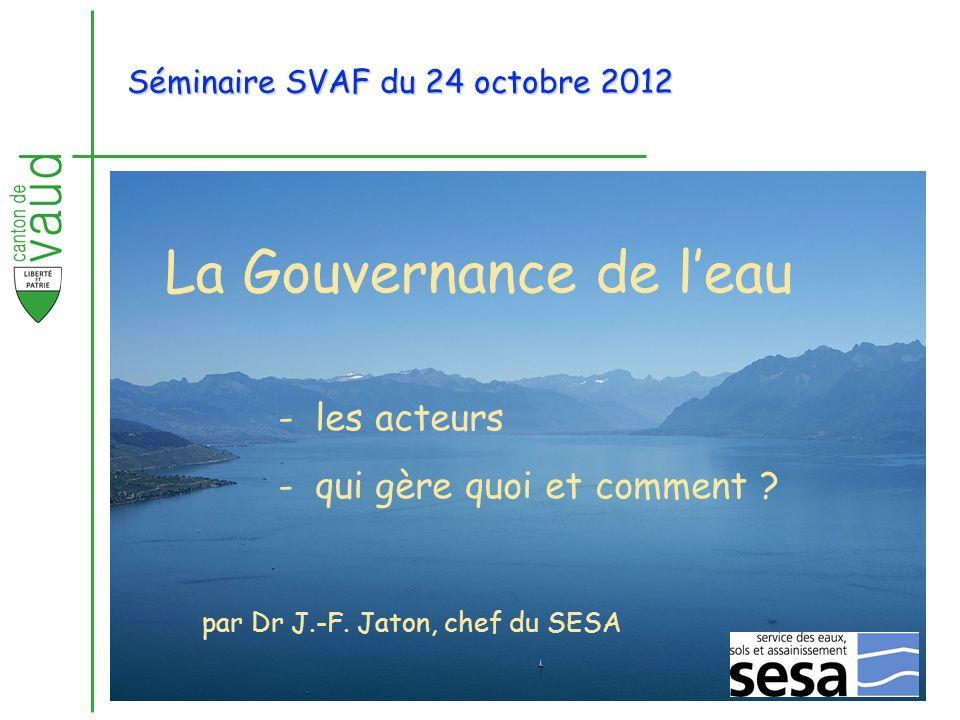 La Gouvernance de leau -les acteurs -qui gère quoi et comment ? par Dr J.-F. Jaton, chef du SESA Séminaire SVAF du 24 octobre 2012