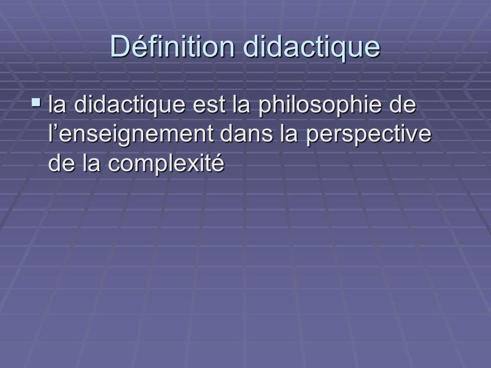 Définition didactique la didactique est la philosophie de lenseignement dans la perspective de la complexité la didactique est la philosophie de lense
