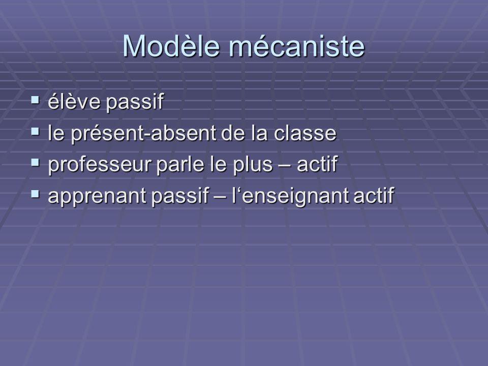 Modèle mécaniste élève passif élève passif le présent-absent de la classe le présent-absent de la classe professeur parle le plus – actif professeur p