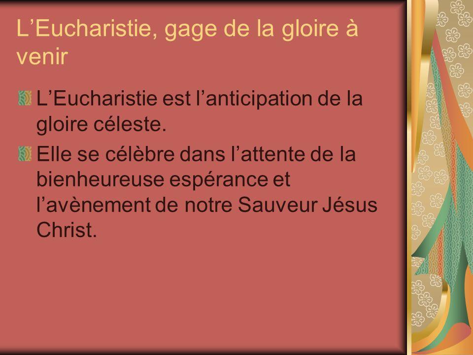LEucharistie, gage de la gloire à venir LEucharistie est lanticipation de la gloire céleste.