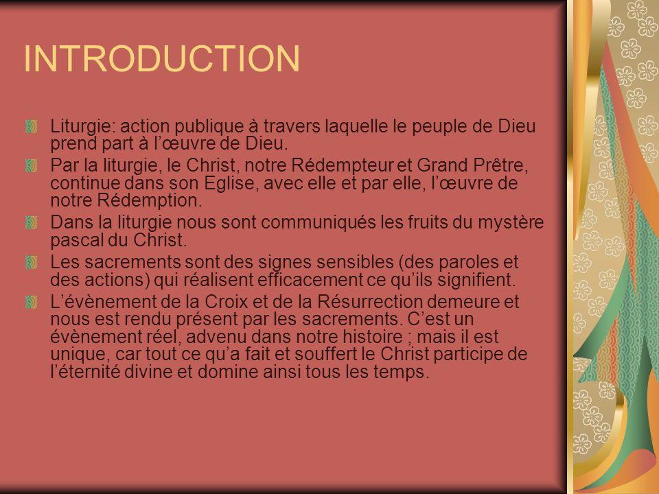 INTRODUCTION Liturgie: action publique à travers laquelle le peuple de Dieu prend part à lœuvre de Dieu. Par la liturgie, le Christ, notre Rédempteur