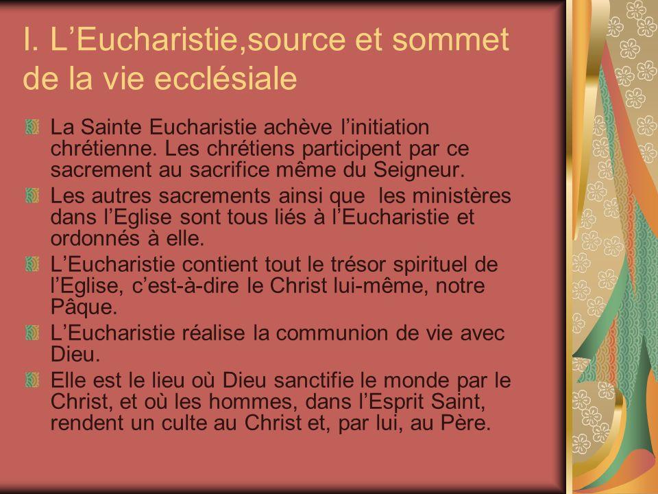 I. LEucharistie,source et sommet de la vie ecclésiale La Sainte Eucharistie achève linitiation chrétienne. Les chrétiens participent par ce sacrement