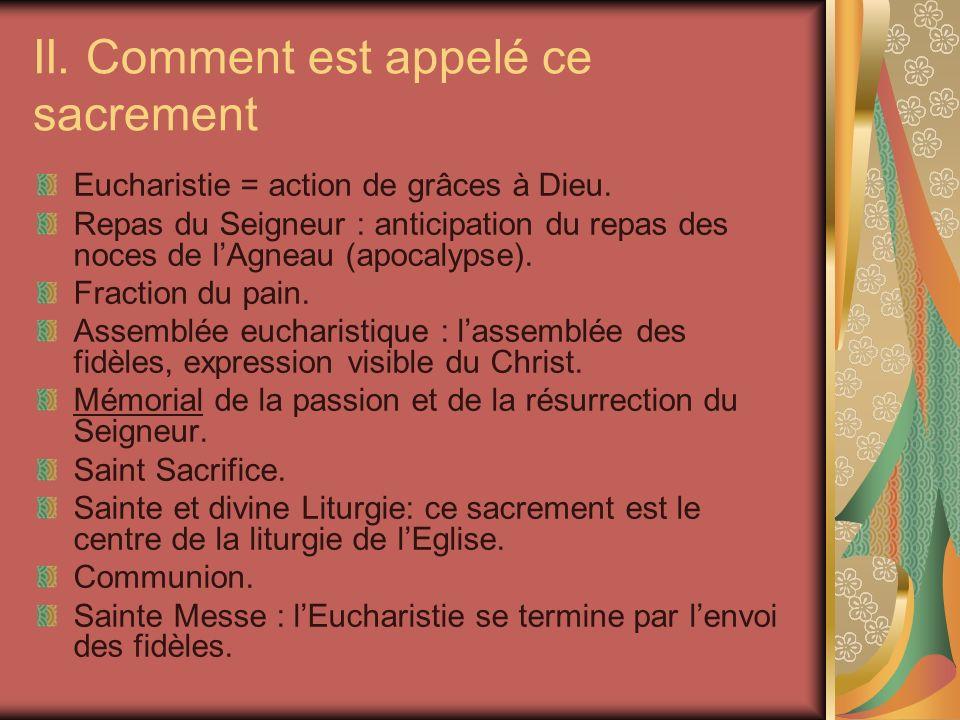 II. Comment est appelé ce sacrement Eucharistie = action de grâces à Dieu. Repas du Seigneur : anticipation du repas des noces de lAgneau (apocalypse)