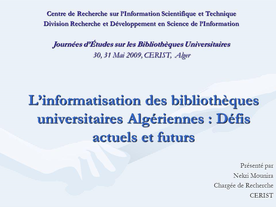 Linformatisation des bibliothèques universitaires Algériennes : Défis actuels et futurs Présenté par Nekri Mounira Chargée de Recherche CERIST Centre