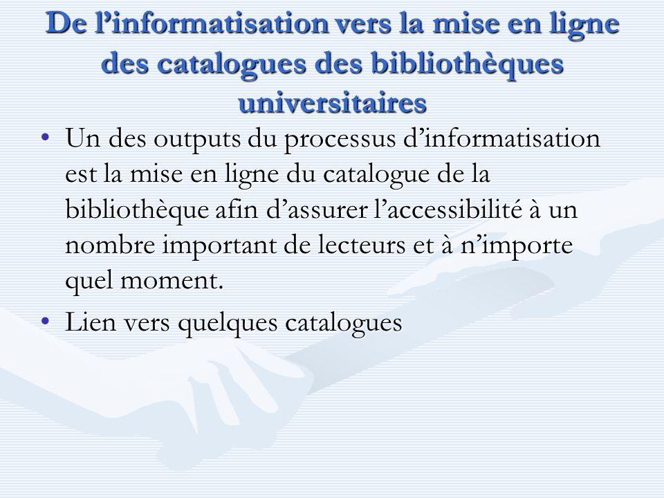 De linformatisation vers la mise en ligne des catalogues des bibliothèques universitaires Un des outputs du processus dinformatisation est la mise en
