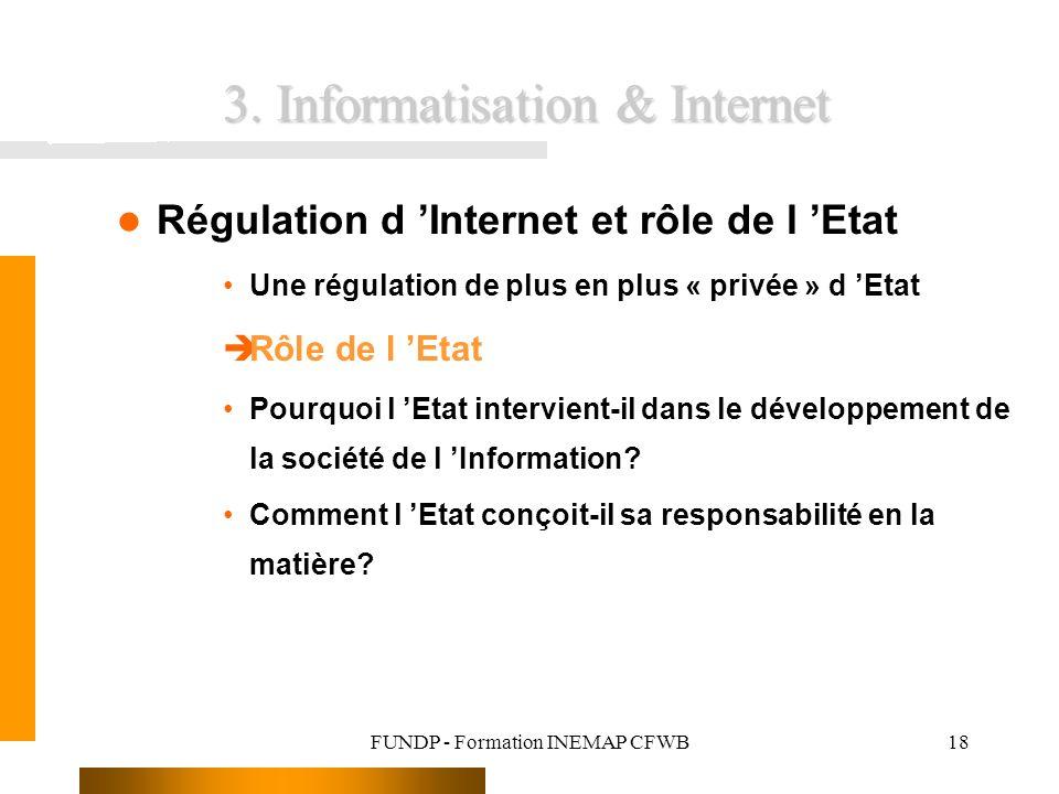FUNDP - Formation INEMAP CFWB18 Régulation d Internet et rôle de l Etat Une régulation de plus en plus « privée » d Etat èRôle de l Etat Pourquoi l Etat intervient-il dans le développement de la société de l Information.