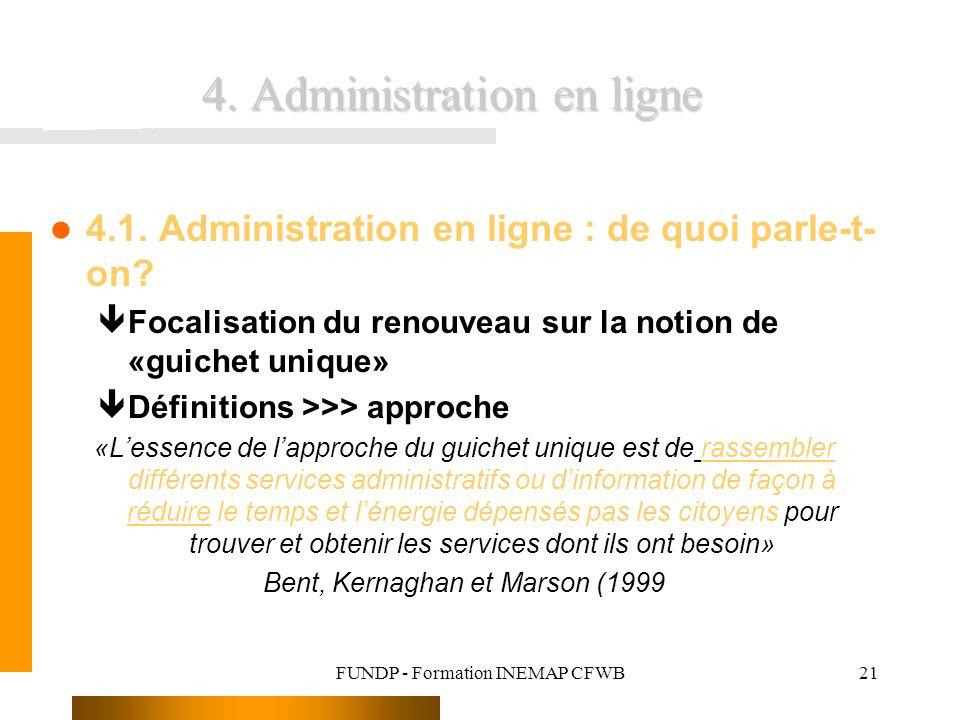 FUNDP - Formation INEMAP CFWB21 4. Administration en ligne l 4.1. Administration en ligne : de quoi parle-t- on? êFocalisation du renouveau sur la not