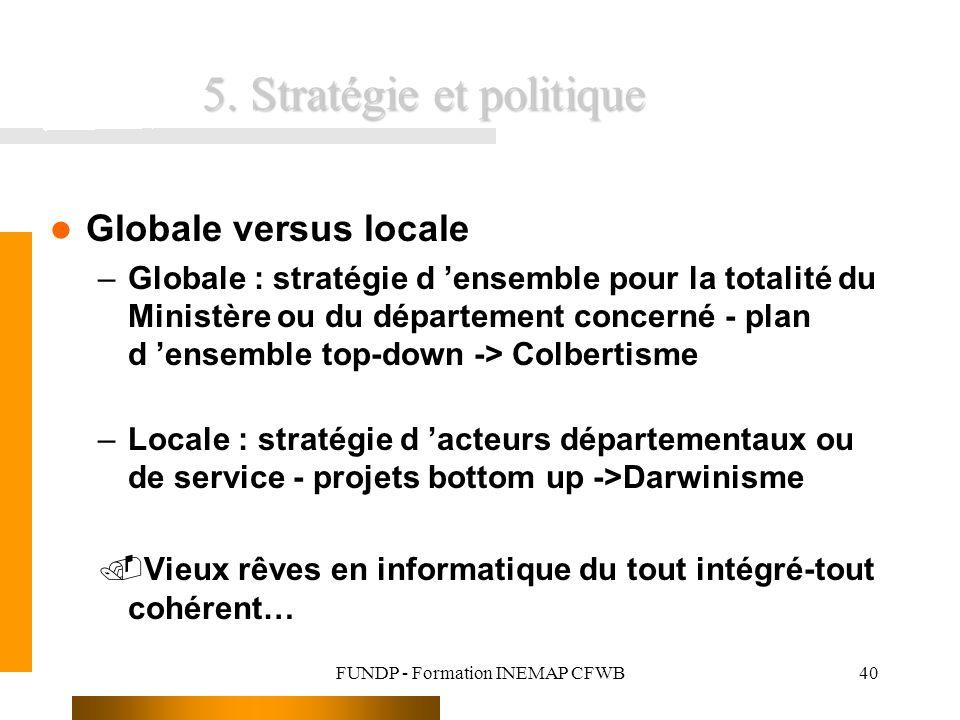 FUNDP - Formation INEMAP CFWB40 5. Stratégie et politique Globale versus locale –Globale : stratégie d ensemble pour la totalité du Ministère ou du dé