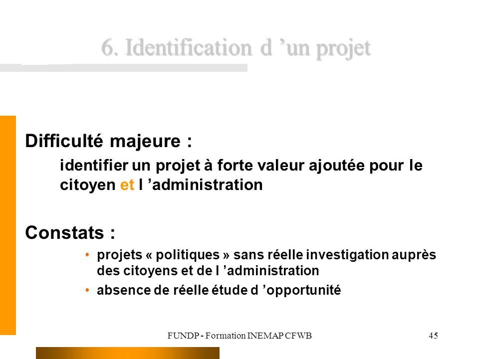 FUNDP - Formation INEMAP CFWB45 6. Identification d un projet Difficulté majeure : identifier un projet à forte valeur ajoutée pour le citoyen et l ad