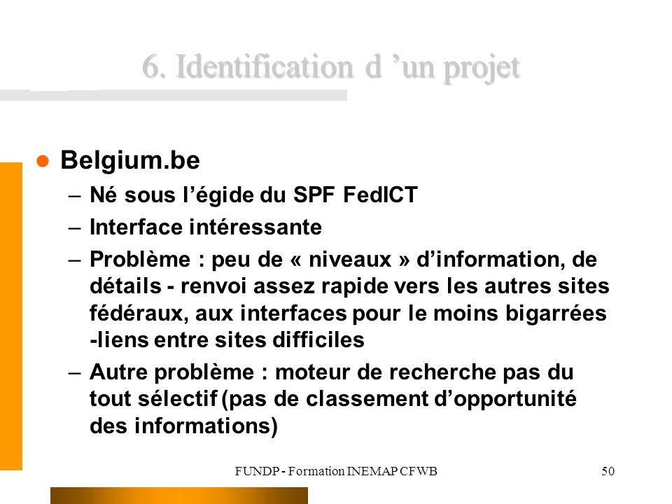 FUNDP - Formation INEMAP CFWB50 6. Identification d un projet Belgium.be –Né sous légide du SPF FedICT –Interface intéressante –Problème : peu de « ni