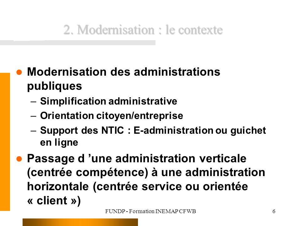 FUNDP - Formation INEMAP CFWB6 2. Modernisation : le contexte Modernisation des administrations publiques –Simplification administrative –Orientation