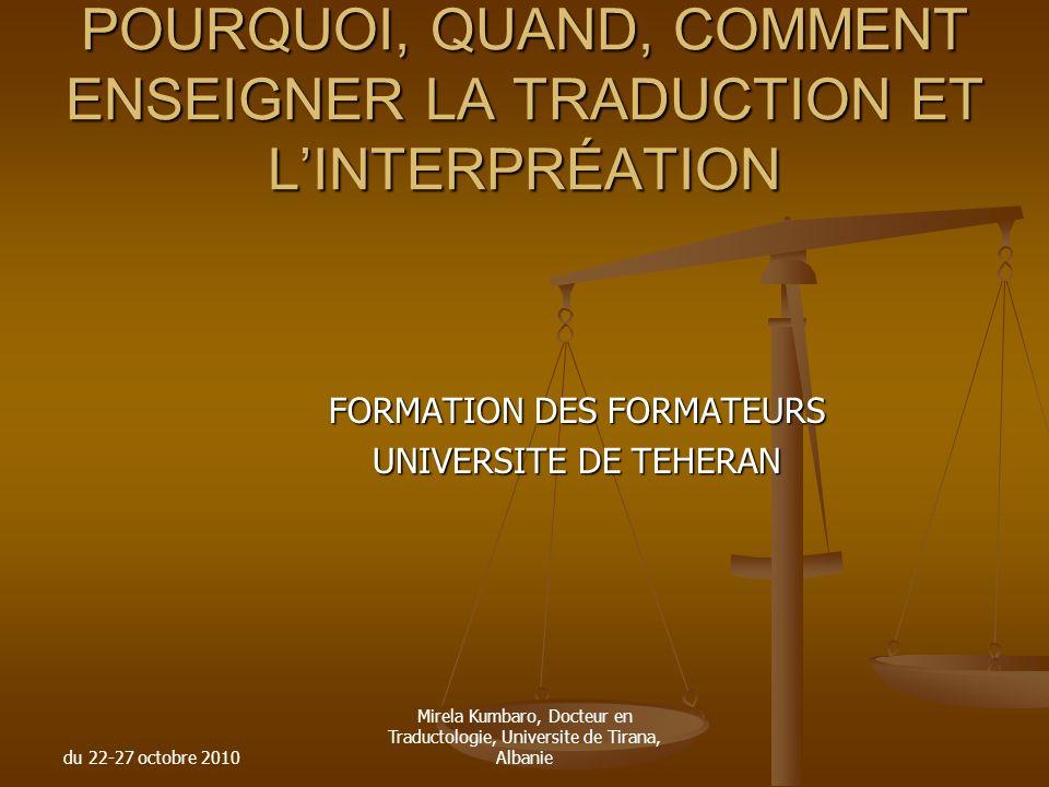 du 22-27 octobre 2010 Mirela Kumbaro, Docteur en Traductologie, Universite de Tirana, Albanie POURQUOI, QUAND, COMMENT ENSEIGNER LA TRADUCTION ET LINT