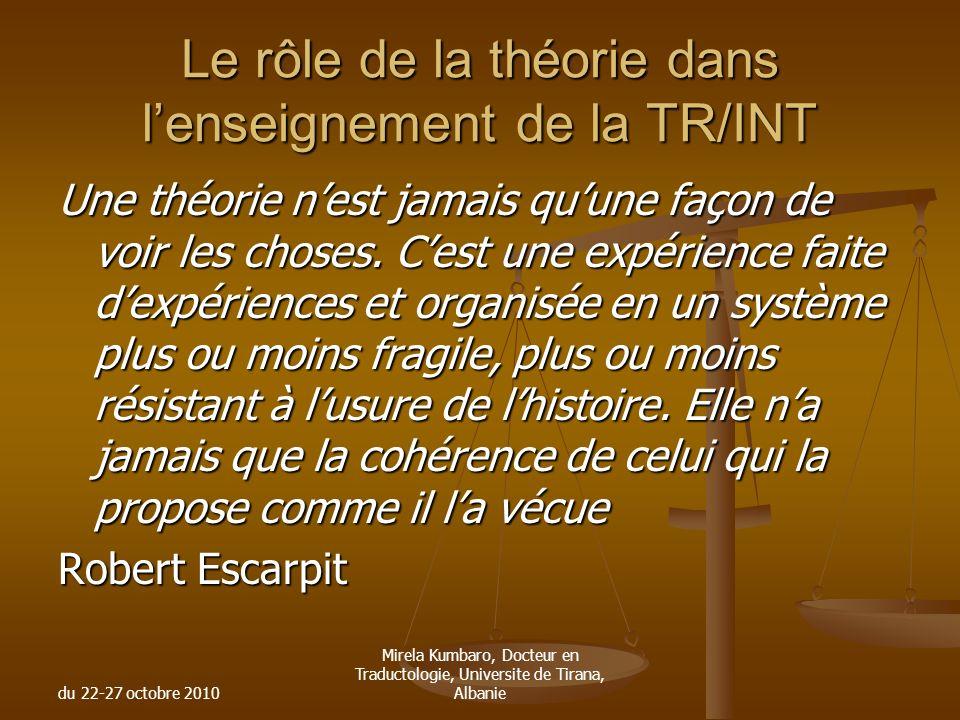 du 22-27 octobre 2010 Mirela Kumbaro, Docteur en Traductologie, Universite de Tirana, Albanie Le rôle de la théorie dans lenseignement de la TR/INT Un