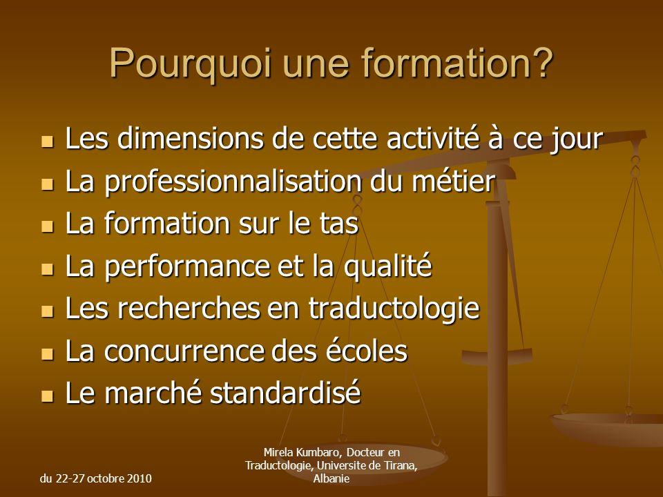 du 22-27 octobre 2010 Mirela Kumbaro, Docteur en Traductologie, Universite de Tirana, Albanie Pourquoi une formation? Les dimensions de cette activité