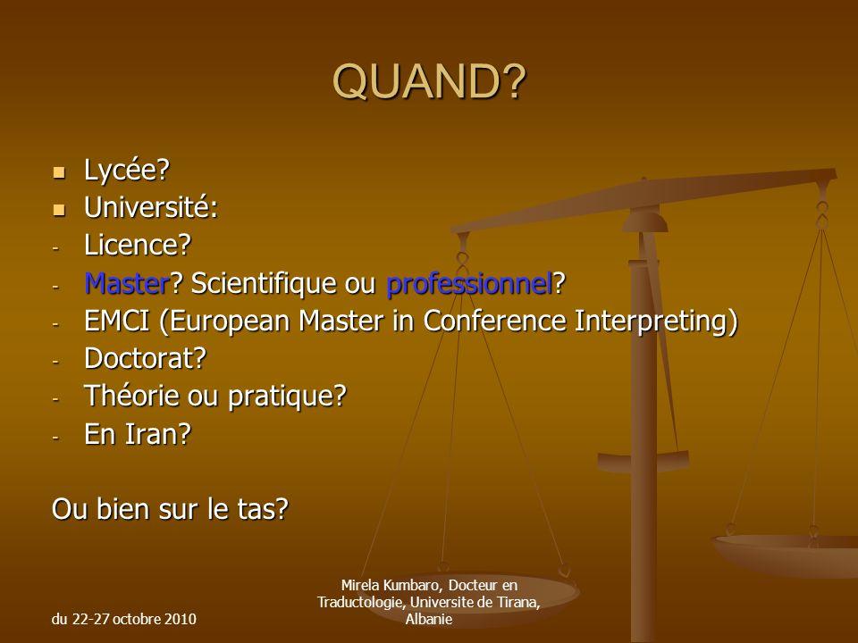 du 22-27 octobre 2010 Mirela Kumbaro, Docteur en Traductologie, Universite de Tirana, Albanie QUAND? Lycée? Lycée? Université: Université: - Licence?