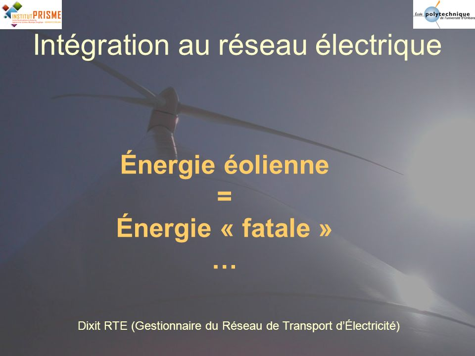 Intégration au réseau électrique Énergie éolienne = Énergie « fatale » … Dixit RTE (Gestionnaire du Réseau de Transport dÉlectricité)