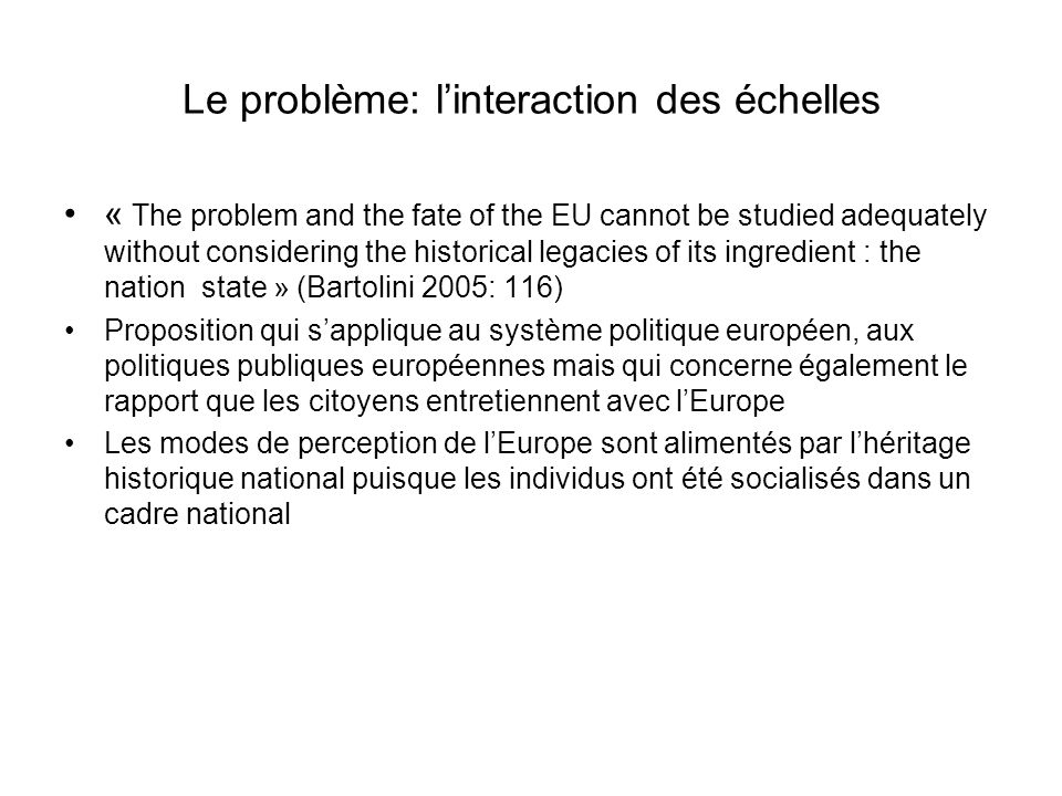 Le problème: linteraction des échelles « The problem and the fate of the EU cannot be studied adequately without considering the historical legacies o