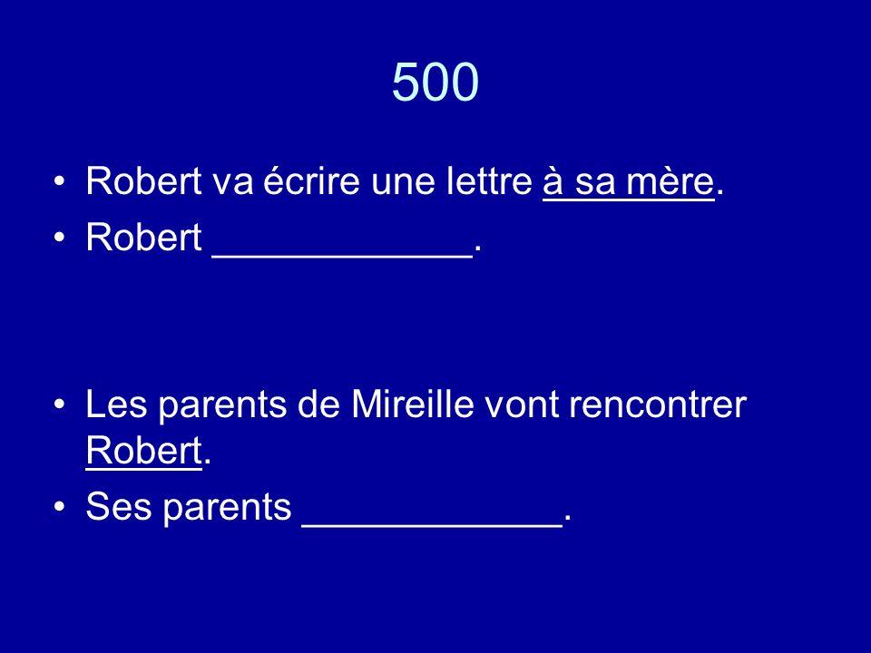 500 Robert va écrire une lettre à sa mère. Robert ____________.