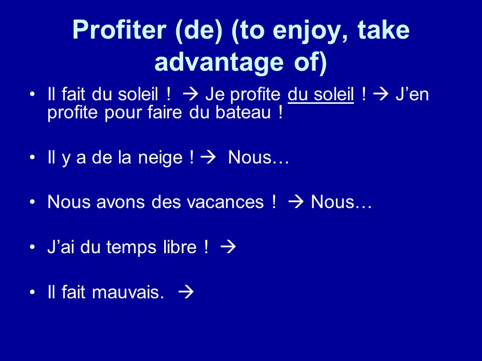 Profiter (de) (to enjoy, take advantage of) Il fait du soleil .