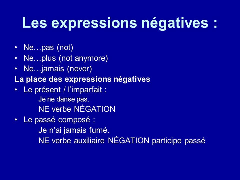 Les expressions négatives : Ne…pas (not) Ne…plus (not anymore) Ne…jamais (never) La place des expressions négatives Le présent / limparfait : Je ne danse pas.