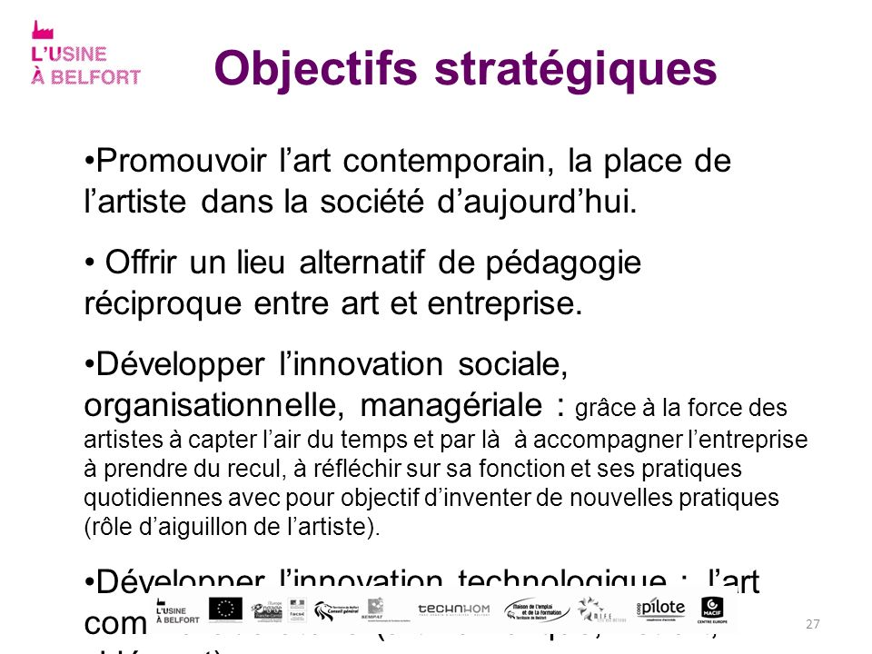 Objectifs stratégiques Promouvoir lart contemporain, la place de lartiste dans la société daujourdhui. Offrir un lieu alternatif de pédagogie réciproq