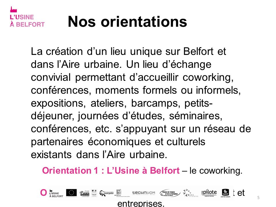 Nos orientations La création dun lieu unique sur Belfort et dans lAire urbaine. Un lieu déchange convivial permettant daccueillir coworking, conférenc