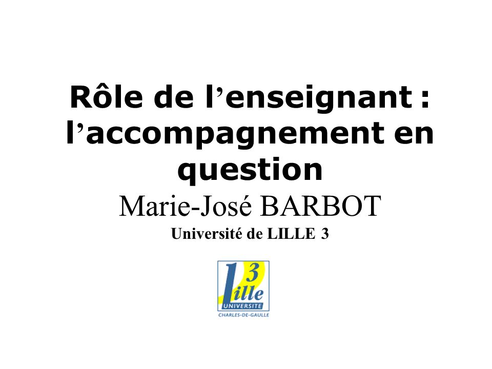 Rôle de l enseignant : l accompagnement en question Marie-José BARBOT Université de LILLE 3