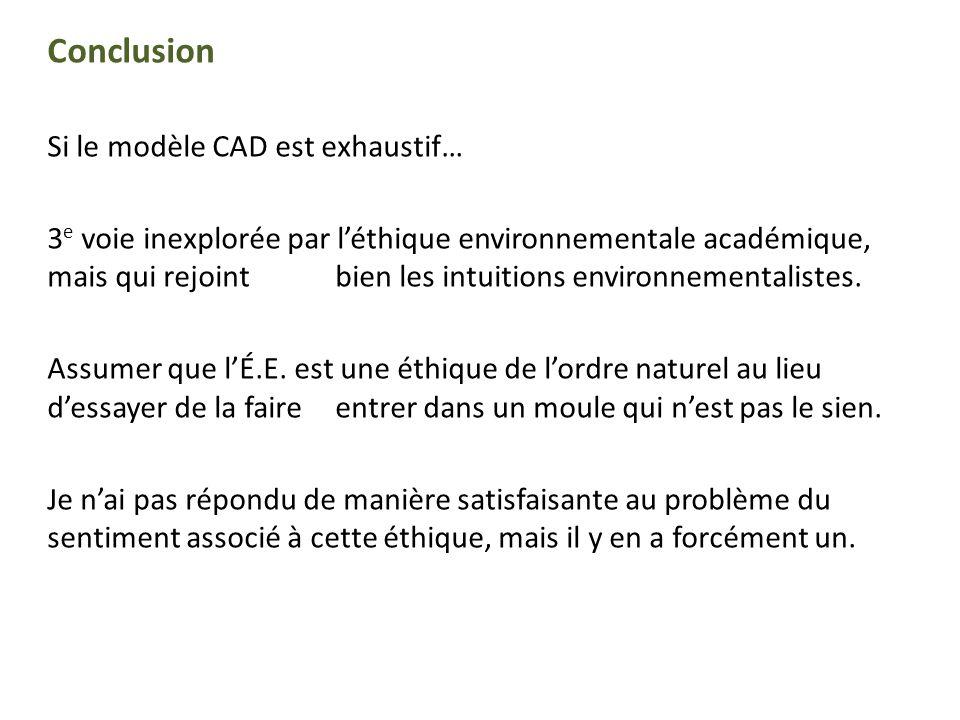 Conclusion Si le modèle CAD est exhaustif… 3 e voie inexplorée par léthique environnementale académique, mais qui rejoint bien les intuitions environn