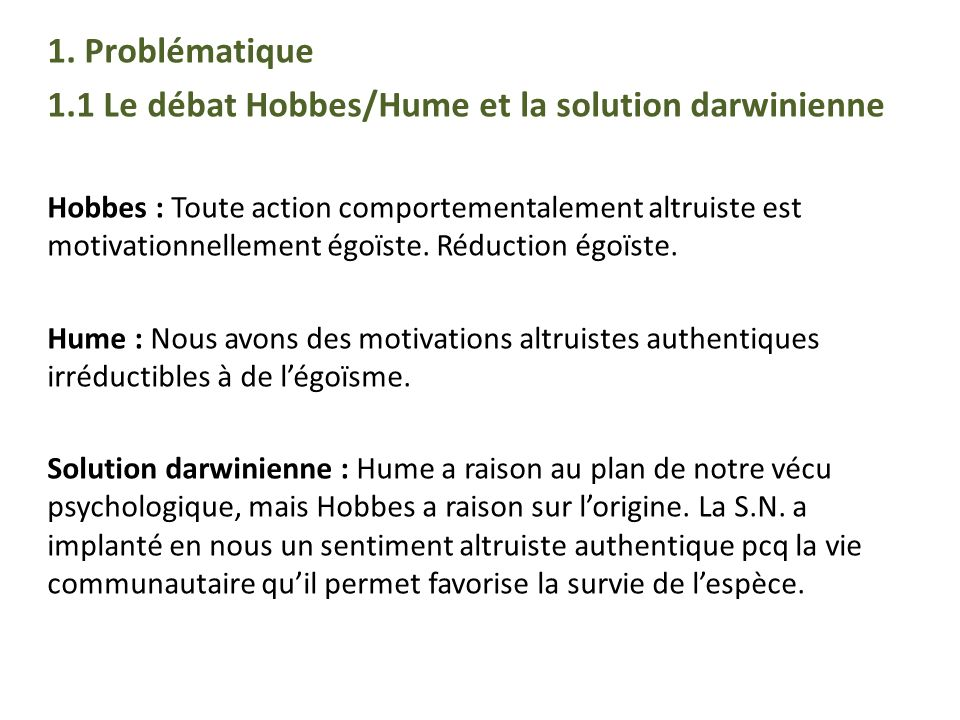 1. Problématique 1.1 Le débat Hobbes/Hume et la solution darwinienne Hobbes : Toute action comportementalement altruiste est motivationnellement égoïs