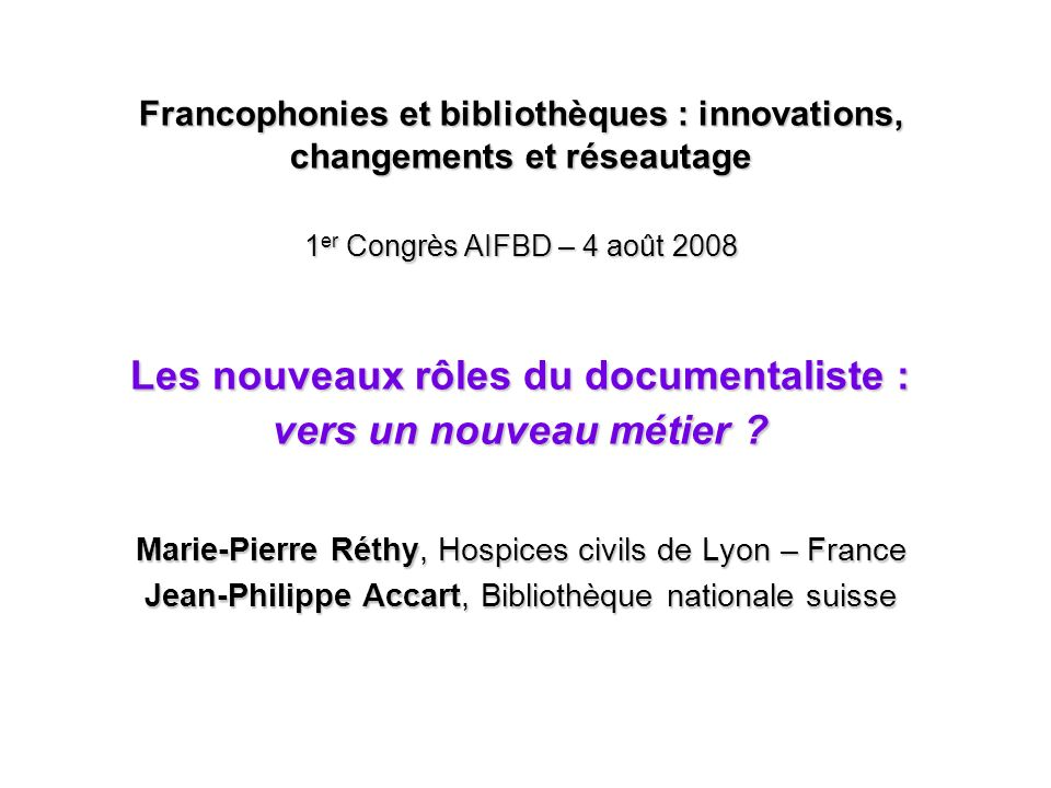Francophonies et bibliothèques : innovations, changements et réseautage 1er Congrès AIFBD – 4 août 2008 Les nouveaux rôles du documentaliste : vers un