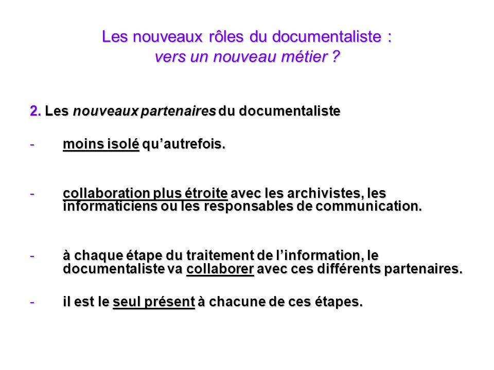 Les nouveaux rôles du documentaliste : vers un nouveau métier ? 2. Les nouveaux partenaires du documentaliste -moins isolé quautrefois. -collaboration