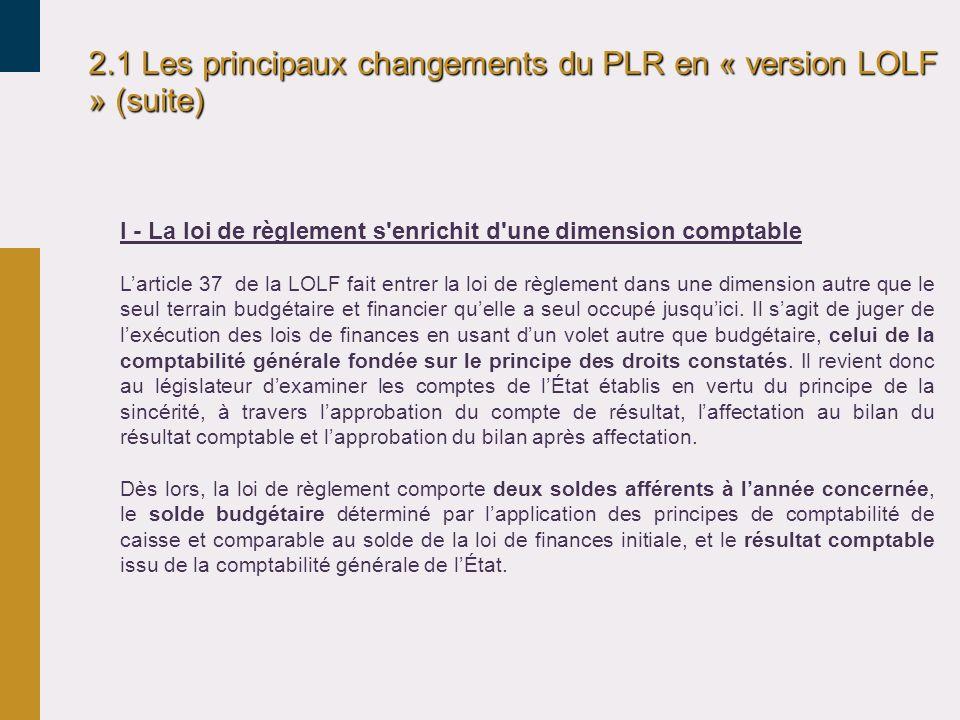 2.1 Les principaux changements du PLR en « version LOLF » (suite) I - La loi de règlement s'enrichit d'une dimension comptable Larticle 37 de la LOLF