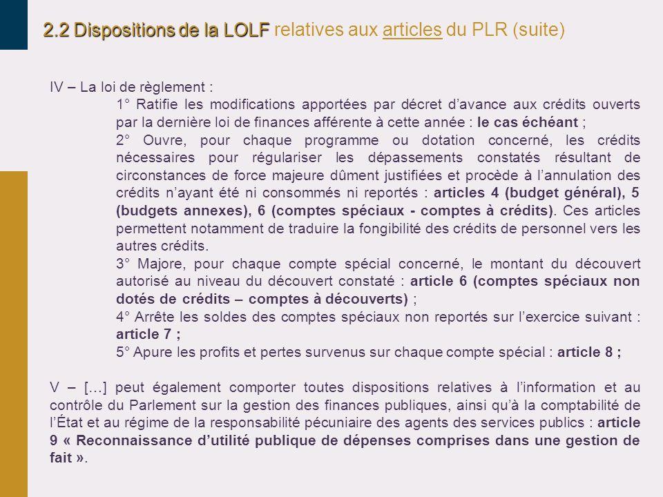 2.2 Dispositions de la LOLF 2.2 Dispositions de la LOLF relatives aux articles du PLR (suite) IV – La loi de règlement : 1° Ratifie les modifications