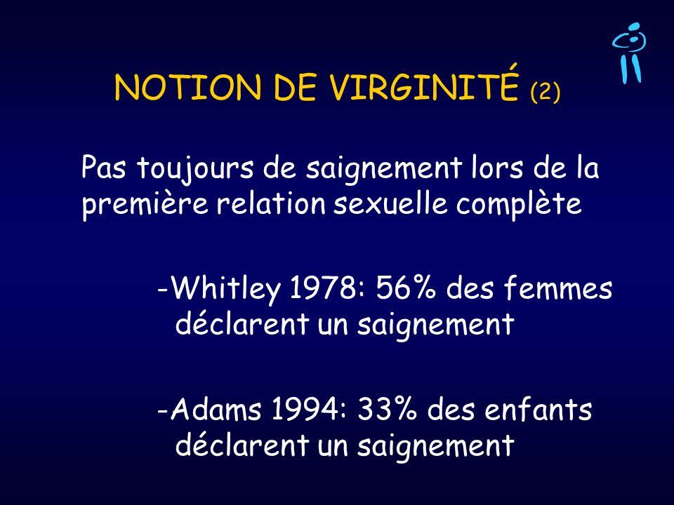 NOTION DE VIRGINITÉ (2) Pas toujours de saignement lors de la première relation sexuelle complète -Whitley 1978: 56% des femmes déclarent un saignemen