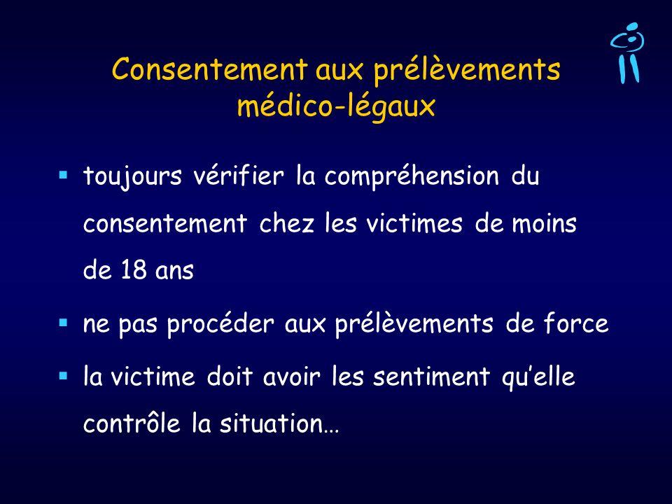 Consentement aux prélèvements médico-légaux toujours vérifier la compréhension du consentement chez les victimes de moins de 18 ans ne pas procéder au