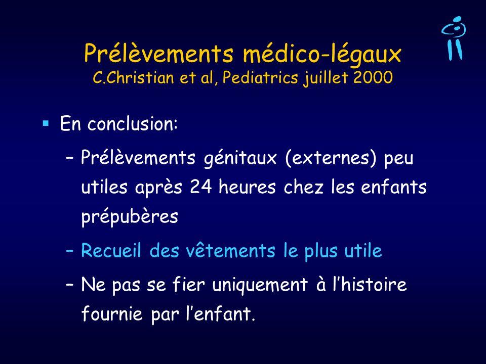 Prélèvements médico-légaux C.Christian et al, Pediatrics juillet 2000 En conclusion: –Prélèvements génitaux (externes) peu utiles après 24 heures chez