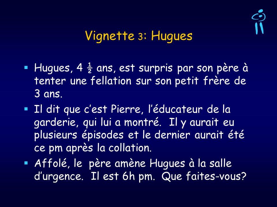 Vignette 3 : Hugues Hugues, 4 ½ ans, est surpris par son père à tenter une fellation sur son petit frère de 3 ans. Il dit que cest Pierre, léducateur
