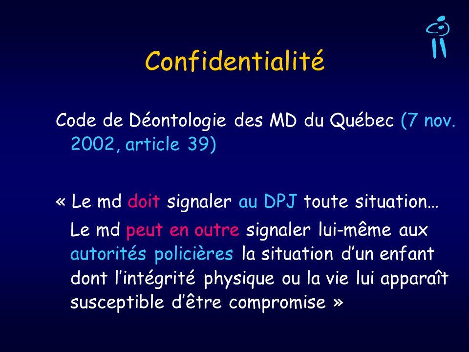 Confidentialité Code de Déontologie des MD du Québec (7 nov. 2002, article 39) « Le md doit signaler au DPJ toute situation… Le md peut en outre signa