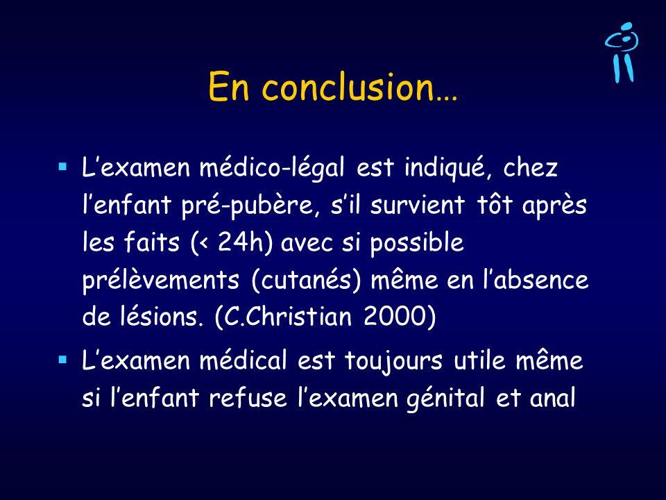 En conclusion… Lexamen médico-légal est indiqué, chez lenfant pré-pubère, sil survient tôt après les faits (< 24h) avec si possible prélèvements (cuta