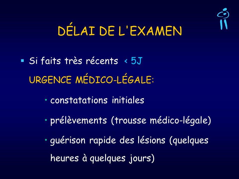 DÉLAI DE L'EXAMEN Si faits très récents < 5J URGENCE MÉDICO-LÉGALE: constatations initiales prélèvements (trousse médico-légale) guérison rapide des l