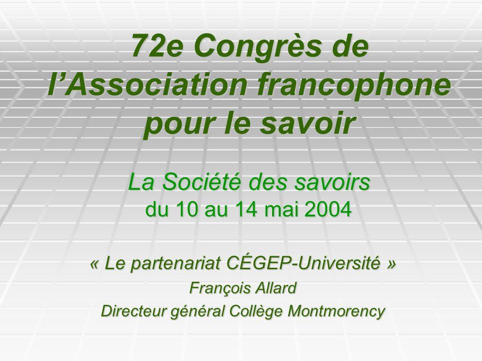 72e Congrès de lAssociation francophone pour le savoir La Société des savoirs du 10 au 14 mai 2004 « Le partenariat CÉGEP-Université » François Allard Directeur général Collège Montmorency