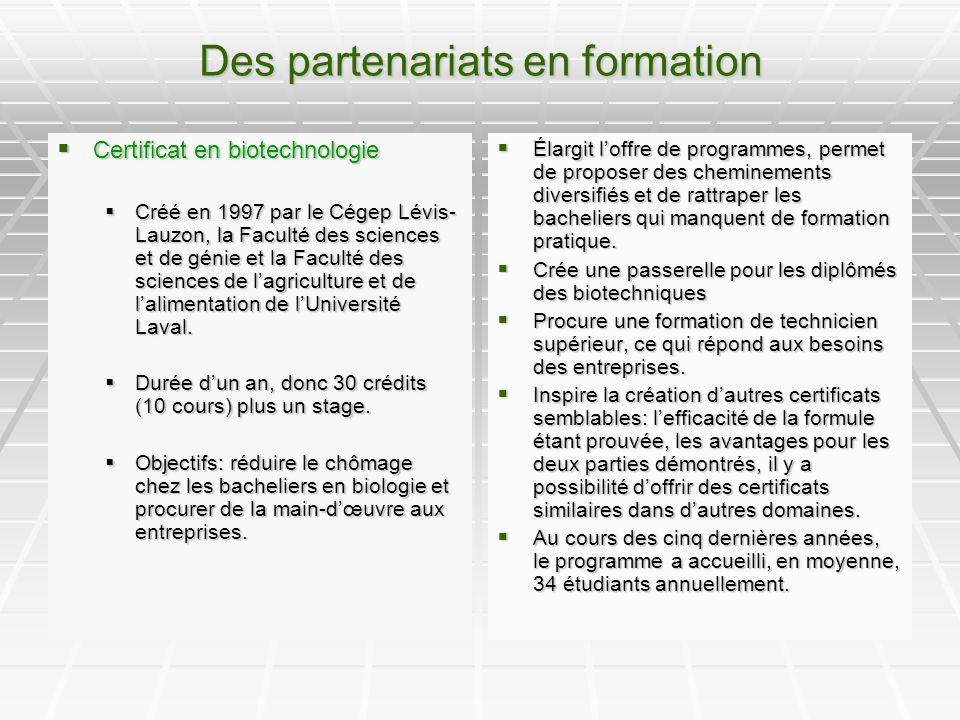 Des partenariats en formation Certificat en biotechnologie Certificat en biotechnologie Créé en 1997 par le Cégep Lévis- Lauzon, la Faculté des sciences et de génie et la Faculté des sciences de lagriculture et de lalimentation de lUniversité Laval.