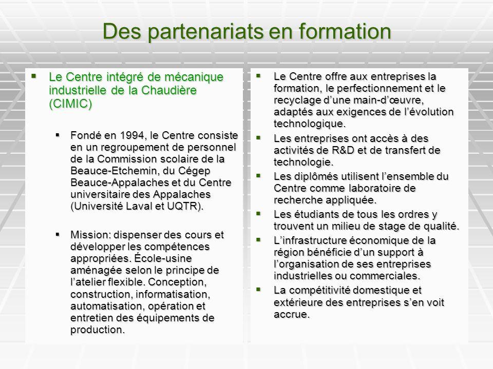 Des partenariats en formation Le Centre intégré de mécanique industrielle de la Chaudière (CIMIC) Le Centre intégré de mécanique industrielle de la Chaudière (CIMIC) Fondé en 1994, le Centre consiste en un regroupement de personnel de la Commission scolaire de la Beauce-Etchemin, du Cégep Beauce-Appalaches et du Centre universitaire des Appalaches (Université Laval et UQTR).