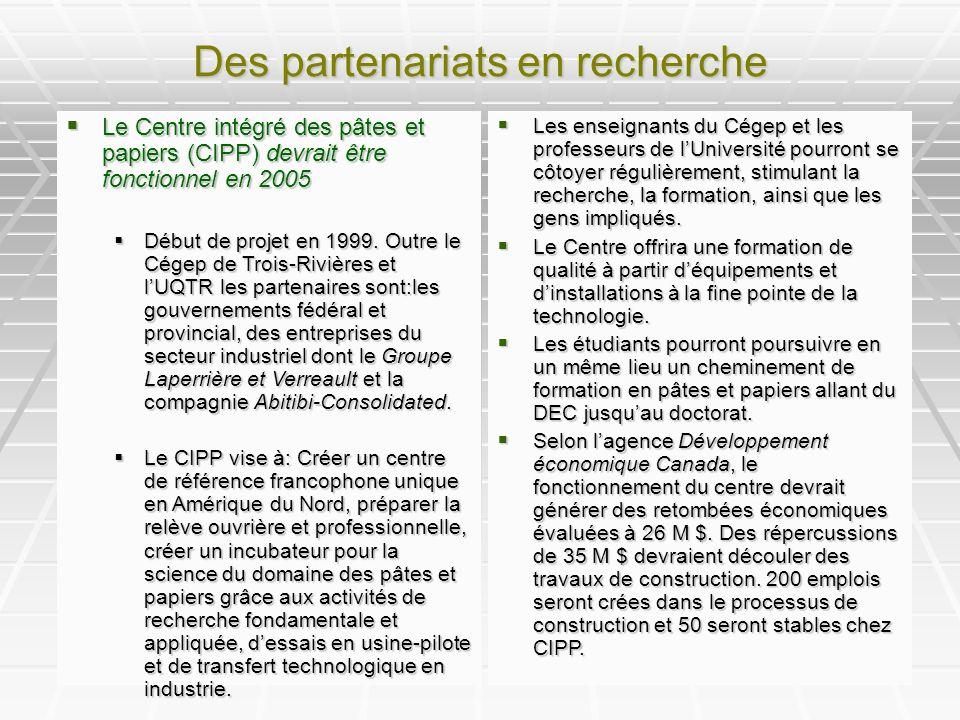 Des partenariats en recherche Le Centre intégré des pâtes et papiers (CIPP) devrait être fonctionnel en 2005 Le Centre intégré des pâtes et papiers (CIPP) devrait être fonctionnel en 2005 Début de projet en 1999.
