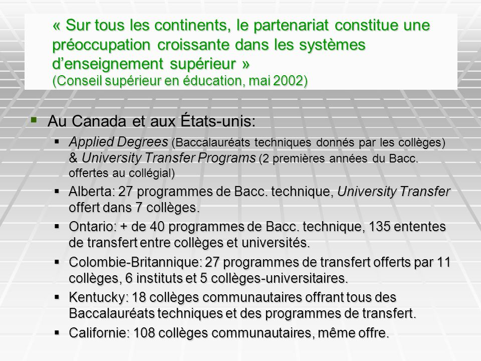 « Sur tous les continents, le partenariat constitue une préoccupation croissante dans les systèmes denseignement supérieur » (Conseil supérieur en éducation, mai 2002) Au Canada et aux États-unis: Au Canada et aux États-unis: Applied Degrees (Baccalauréats techniques donnés par les collèges) & University Transfer Programs (2 premières années du Bacc.