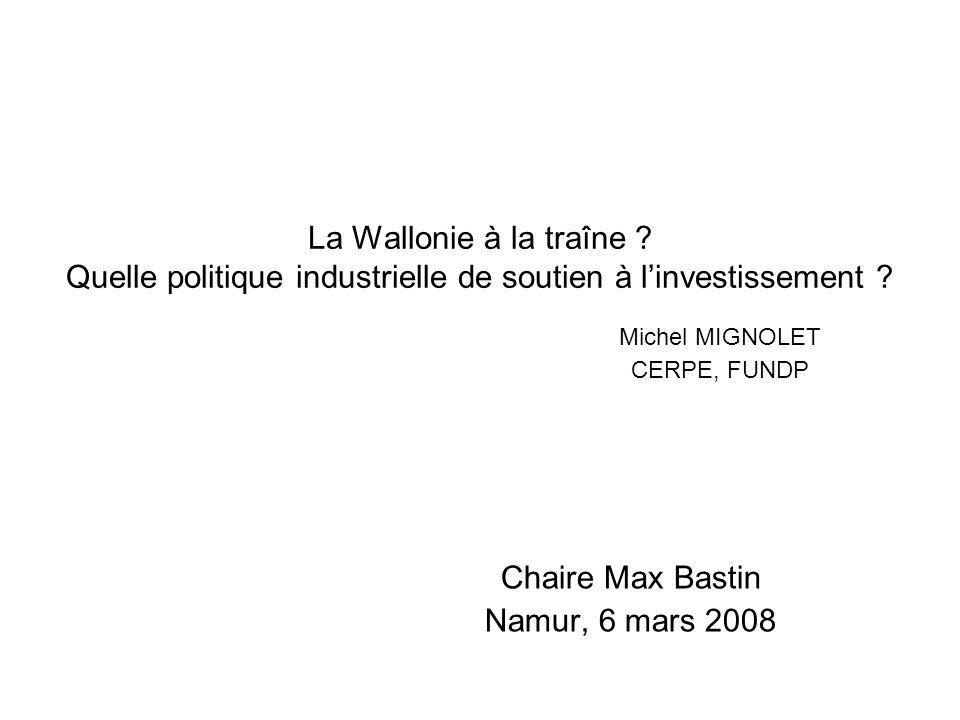 La Wallonie à la traîne ? Quelle politique industrielle de soutien à linvestissement ? Michel MIGNOLET CERPE, FUNDP Chaire Max Bastin Namur, 6 mars 20